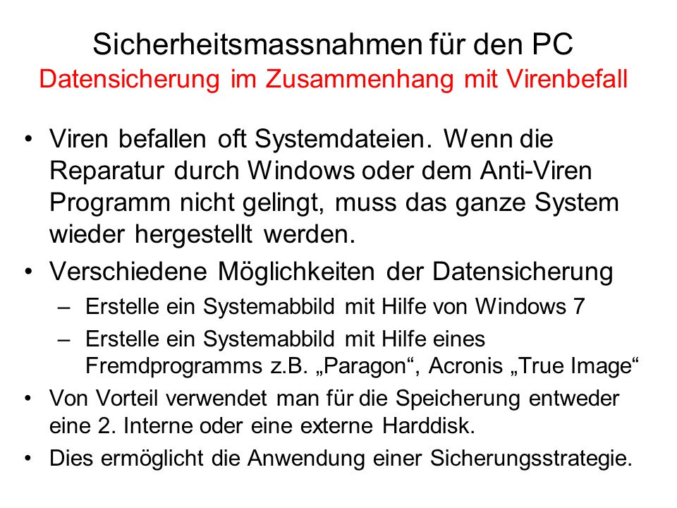 Sicherheitsmassnahmen für den PC Datensicherung im Zusammenhang mit Virenbefall Viren befallen oft Systemdateien. Wenn die Reparatur durch Windows ode