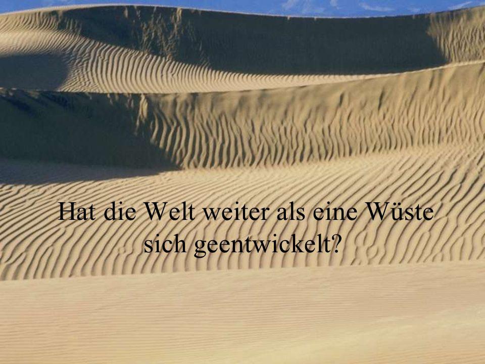 Hat die Welt weiter als eine Wüste sich geentwickelt?