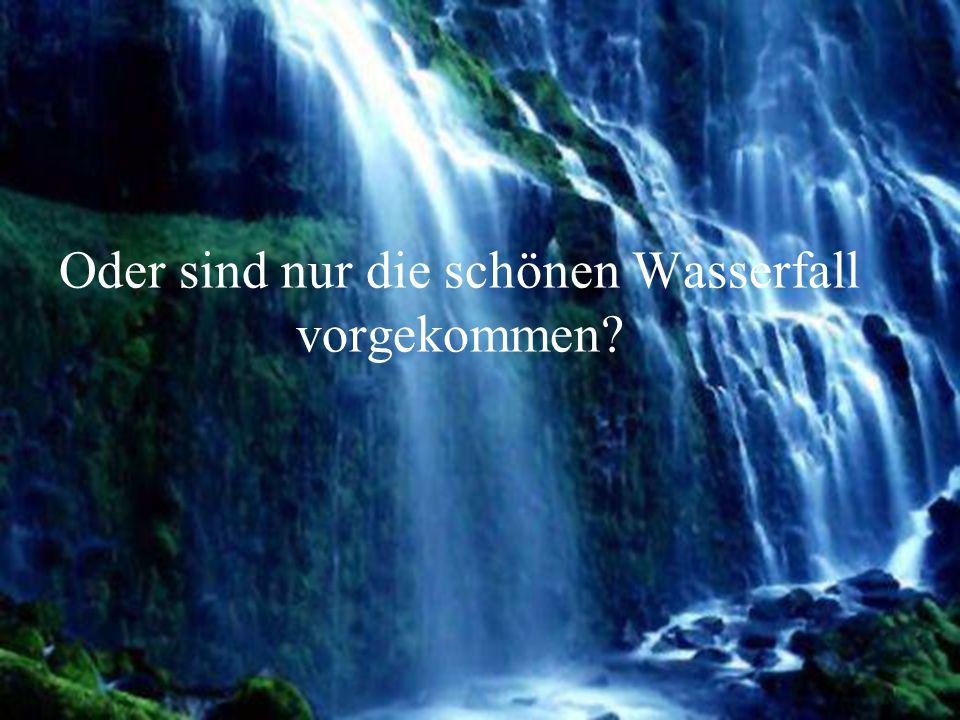 Oder sind nur die schönen Wasserfall vorgekommen?