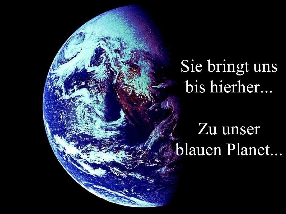 Sie bringt uns bis hierher... Zu unser blauen Planet...