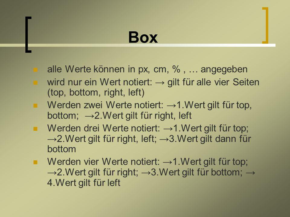 Box alle Werte können in px, cm, %, … angegeben wird nur ein Wert notiert: gilt für alle vier Seiten (top, bottom, right, left) Werden zwei Werte notiert: 1.Wert gilt für top, bottom; 2.Wert gilt für right, left Werden drei Werte notiert: 1.Wert gilt für top; 2.Wert gilt für right, left; 3.Wert gilt dann für bottom Werden vier Werte notiert: 1.Wert gilt für top; 2.Wert gilt für right; 3.Wert gilt für bottom; 4.Wert gilt für left