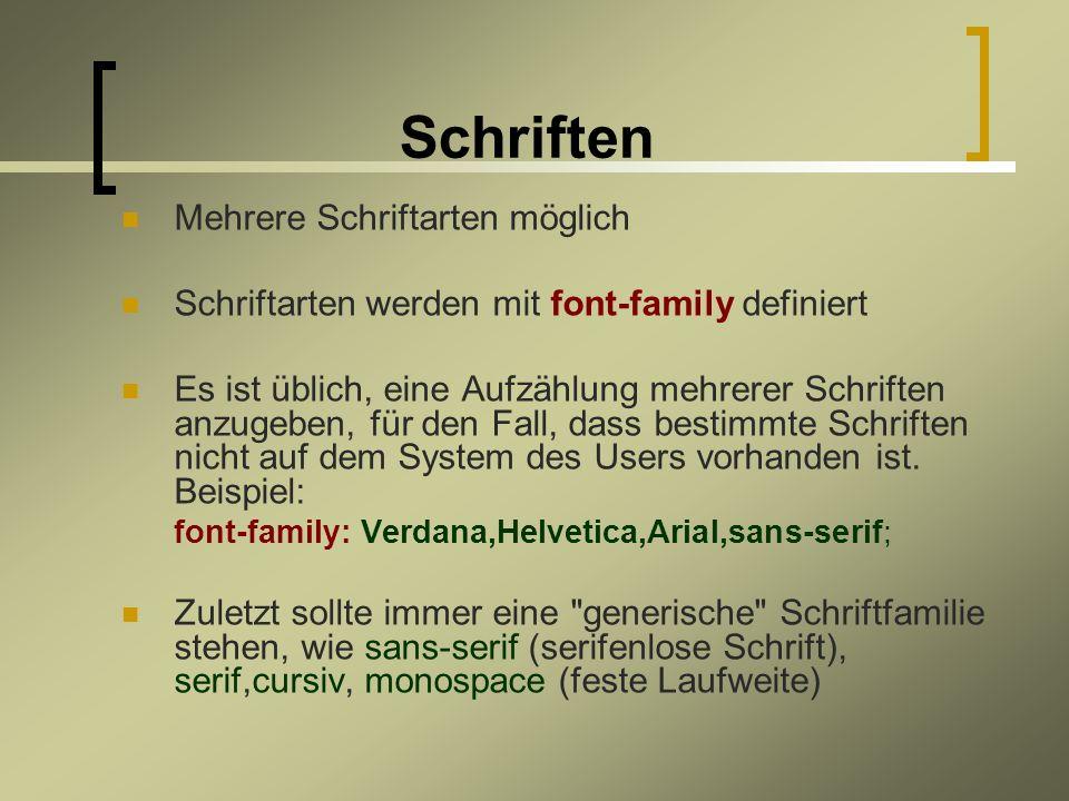Schriften Mehrere Schriftarten möglich Schriftarten werden mit font-family definiert Es ist üblich, eine Aufzählung mehrerer Schriften anzugeben, für den Fall, dass bestimmte Schriften nicht auf dem System des Users vorhanden ist.