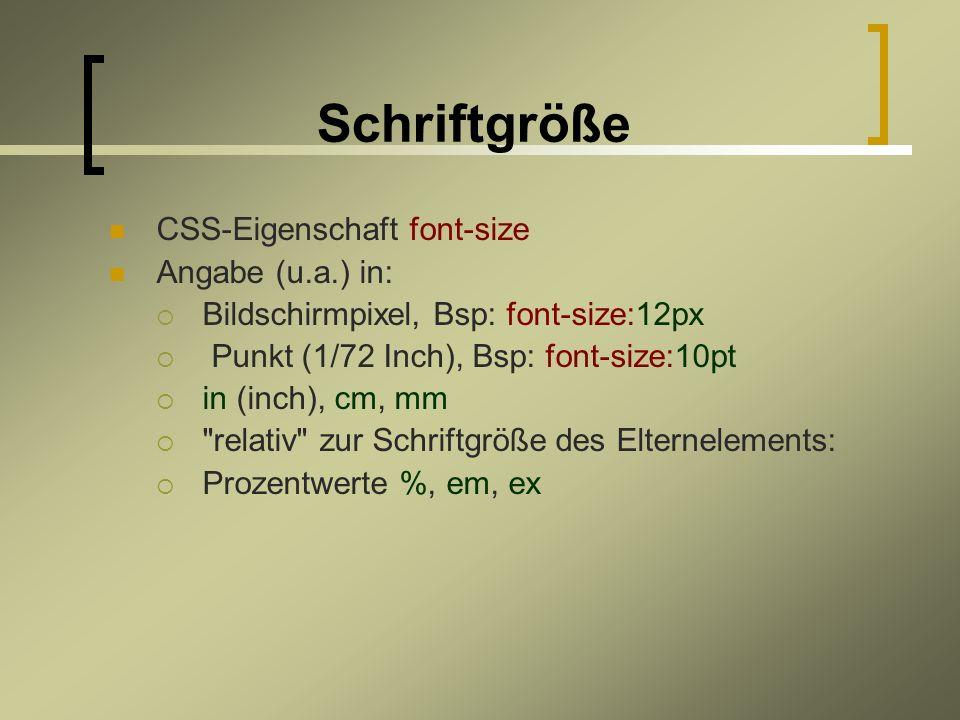 Schriftgröße CSS-Eigenschaft font-size Angabe (u.a.) in: Bildschirmpixel, Bsp: font-size:12px Punkt (1/72 Inch), Bsp: font-size:10pt in (inch), cm, mm relativ zur Schriftgröße des Elternelements: Prozentwerte %, em, ex