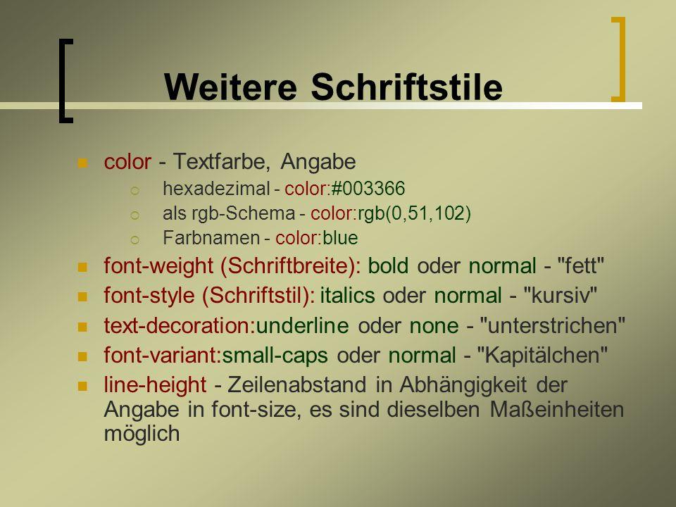 Weitere Schriftstile color - Textfarbe, Angabe hexadezimal - color:#003366 als rgb-Schema - color:rgb(0,51,102) Farbnamen - color:blue font-weight (Schriftbreite): bold oder normal - fett font-style (Schriftstil): italics oder normal - kursiv text-decoration:underline oder none - unterstrichen font-variant:small-caps oder normal - Kapitälchen line-height - Zeilenabstand in Abhängigkeit der Angabe in font-size, es sind dieselben Maßeinheiten möglich