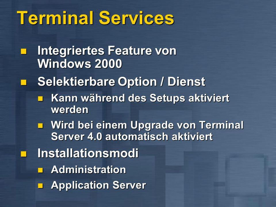 Terminal Services Integriertes Feature von Windows 2000 Integriertes Feature von Windows 2000 Selektierbare Option / Dienst Selektierbare Option / Dienst Kann während des Setups aktiviert werden Kann während des Setups aktiviert werden Wird bei einem Upgrade von Terminal Server 4.0 automatisch aktiviert Wird bei einem Upgrade von Terminal Server 4.0 automatisch aktiviert Installationsmodi Installationsmodi Administration Administration Application Server Application Server