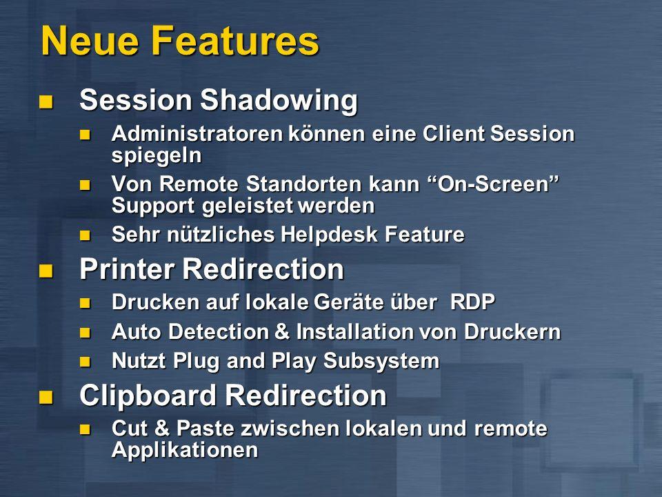 Neue Features Session Shadowing Session Shadowing Administratoren können eine Client Session spiegeln Administratoren können eine Client Session spiegeln Von Remote Standorten kann On-Screen Support geleistet werden Von Remote Standorten kann On-Screen Support geleistet werden Sehr nützliches Helpdesk Feature Sehr nützliches Helpdesk Feature Printer Redirection Printer Redirection Drucken auf lokale Geräte über RDP Drucken auf lokale Geräte über RDP Auto Detection & Installation von Druckern Auto Detection & Installation von Druckern Nutzt Plug and Play Subsystem Nutzt Plug and Play Subsystem Clipboard Redirection Clipboard Redirection Cut & Paste zwischen lokalen und remote Applikationen Cut & Paste zwischen lokalen und remote Applikationen