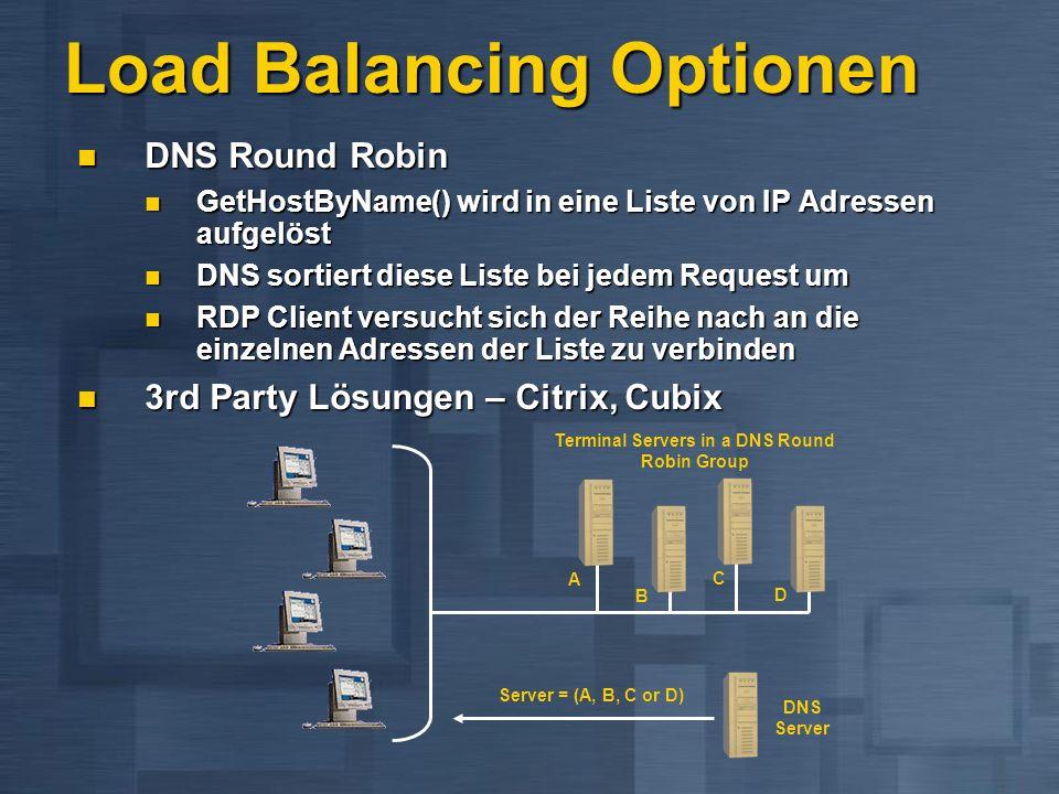 Load Balancing Optionen DNS Round Robin DNS Round Robin GetHostByName() wird in eine Liste von IP Adressen aufgelöst GetHostByName() wird in eine Liste von IP Adressen aufgelöst DNS sortiert diese Liste bei jedem Request um DNS sortiert diese Liste bei jedem Request um RDP Client versucht sich der Reihe nach an die einzelnen Adressen der Liste zu verbinden RDP Client versucht sich der Reihe nach an die einzelnen Adressen der Liste zu verbinden 3rd Party Lösungen – Citrix, Cubix 3rd Party Lösungen – Citrix, Cubix Terminal Servers in a DNS Round Robin Group DNS Server Server = (A, B, C or D) A B D C