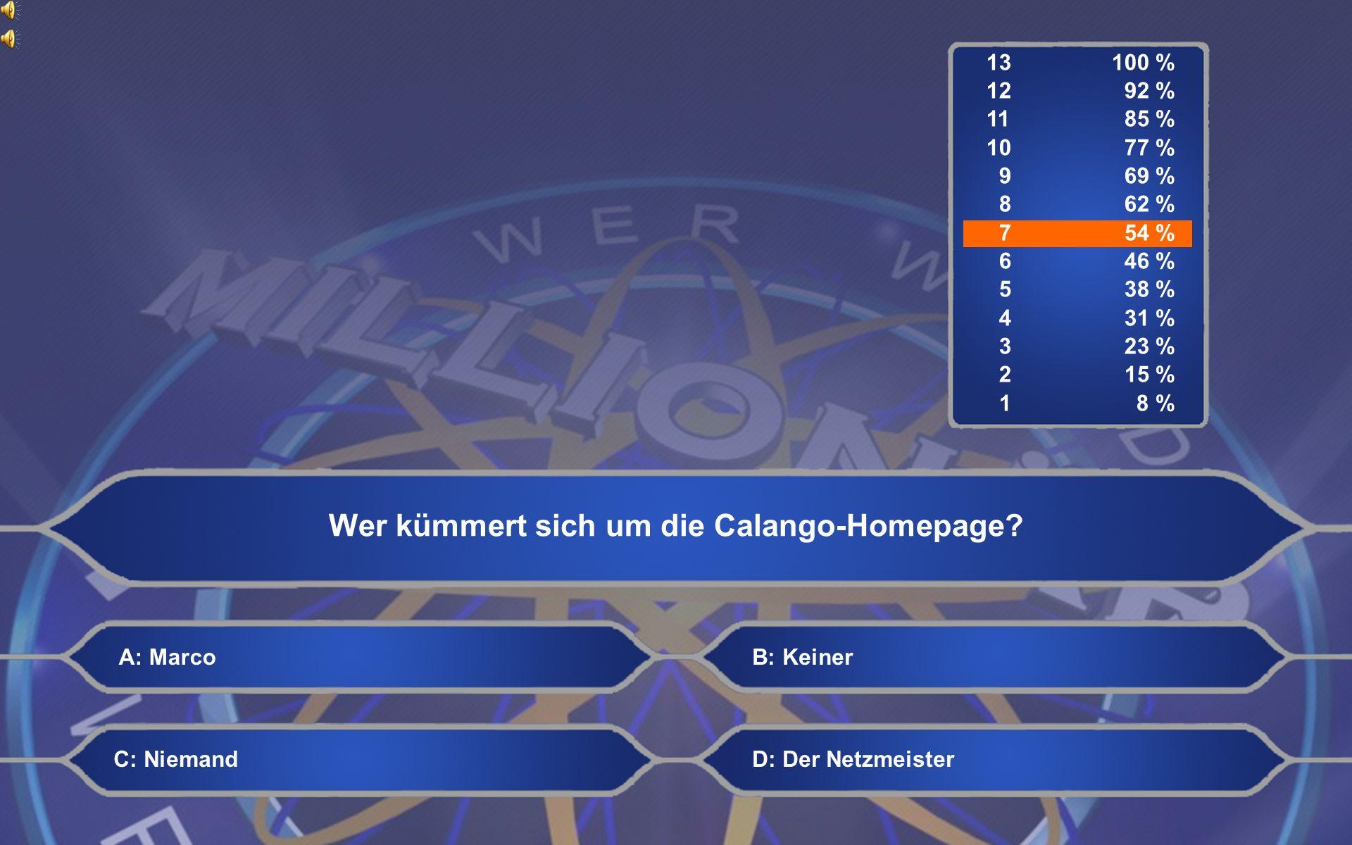 13100 % 12 92 % 11 85 % 10 77 % 9 69 % 8 62 % 7 54 % 6 46 % 5 38 % 4 31 % 3 23 % 2 15 % 1 8 % Wer kümmert sich um die Calango-Homepage.
