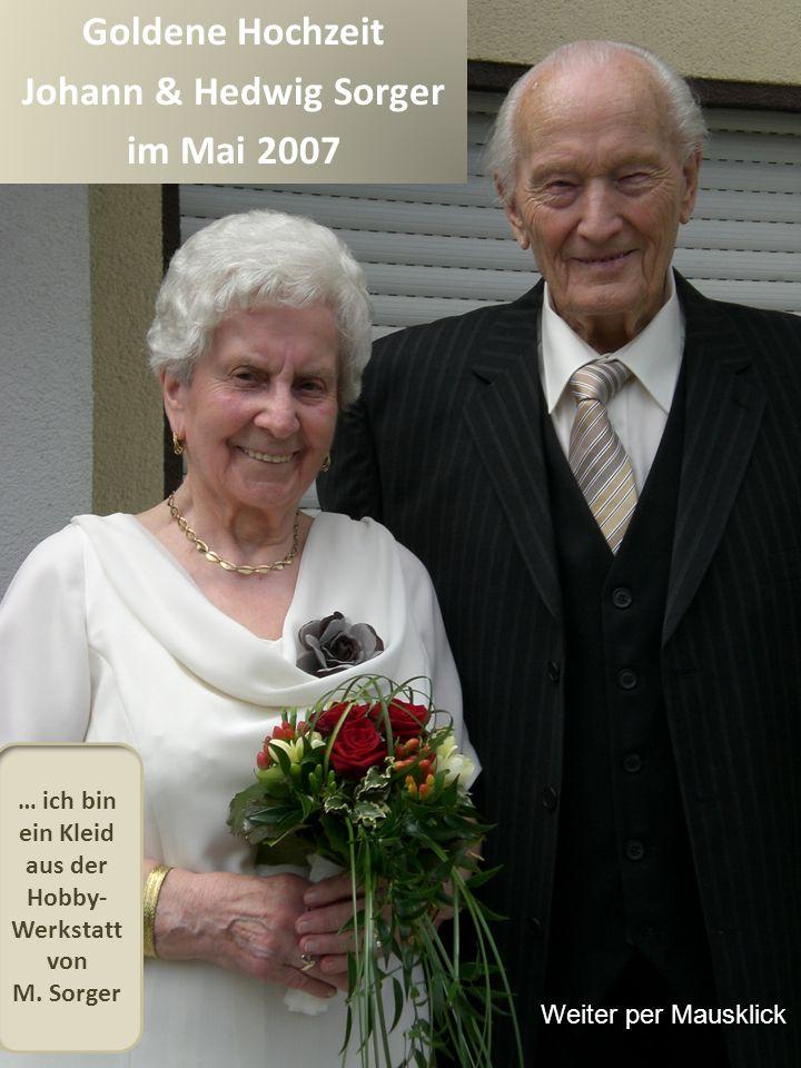 Goldene Hochzeit Johann & Hedwig Sorger im Mai 2007 … ich bin ein Kleid aus der Hobby- Werkstatt von M. Sorger Weiter per Mausklick