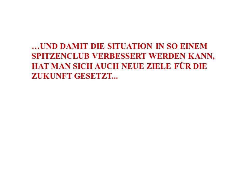 …UND DAMIT DIE SITUATION IN SO EINEM SPITZENCLUB VERBESSERT WERDEN KANN, HAT MAN SICH AUCH NEUE ZIELE FÜR DIE ZUKUNFT GESETZT...