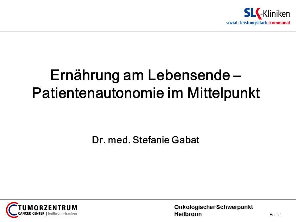 Onkologischer Schwerpunkt Heilbronn Onkologischer Schwerpunkt Heilbronn Folie 1 Ernährung am Lebensende – Patientenautonomie im Mittelpunkt Dr. med. S