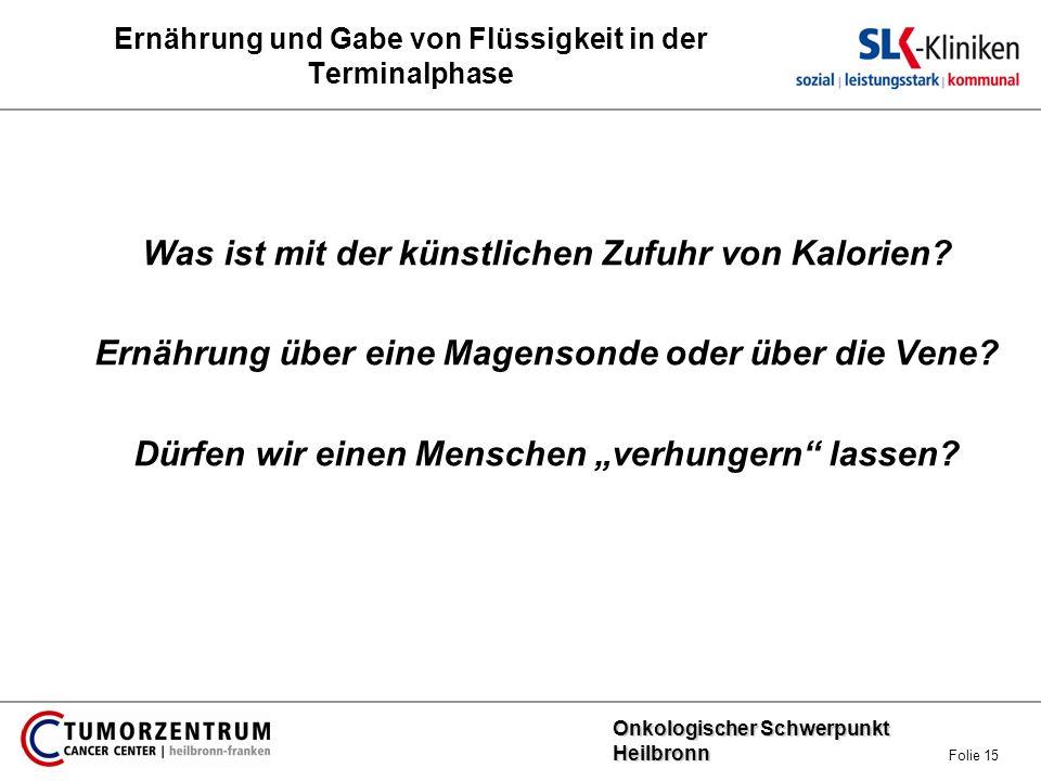 Onkologischer Schwerpunkt Heilbronn Onkologischer Schwerpunkt Heilbronn Folie 15 Ernährung und Gabe von Flüssigkeit in der Terminalphase Was ist mit d