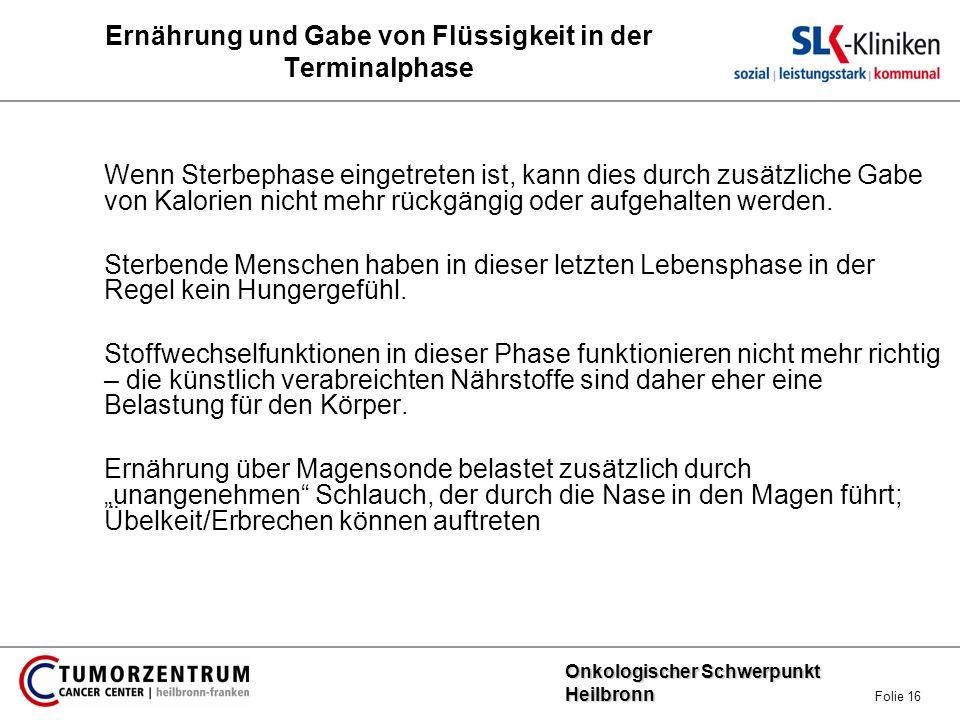 Onkologischer Schwerpunkt Heilbronn Onkologischer Schwerpunkt Heilbronn Folie 16 Ernährung und Gabe von Flüssigkeit in der Terminalphase Wenn Sterbeph