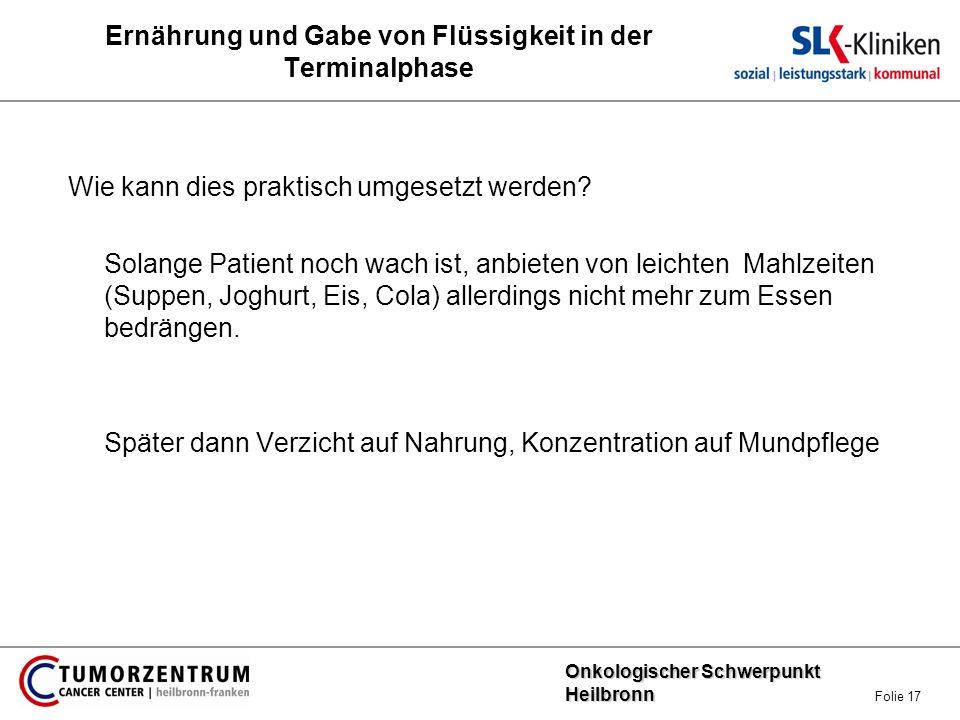 Onkologischer Schwerpunkt Heilbronn Onkologischer Schwerpunkt Heilbronn Folie 17 Ernährung und Gabe von Flüssigkeit in der Terminalphase Wie kann dies