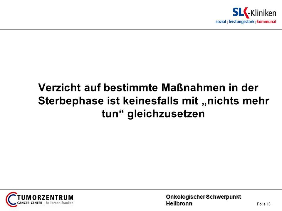 Onkologischer Schwerpunkt Heilbronn Onkologischer Schwerpunkt Heilbronn Folie 18 Verzicht auf bestimmte Maßnahmen in der Sterbephase ist keinesfalls m