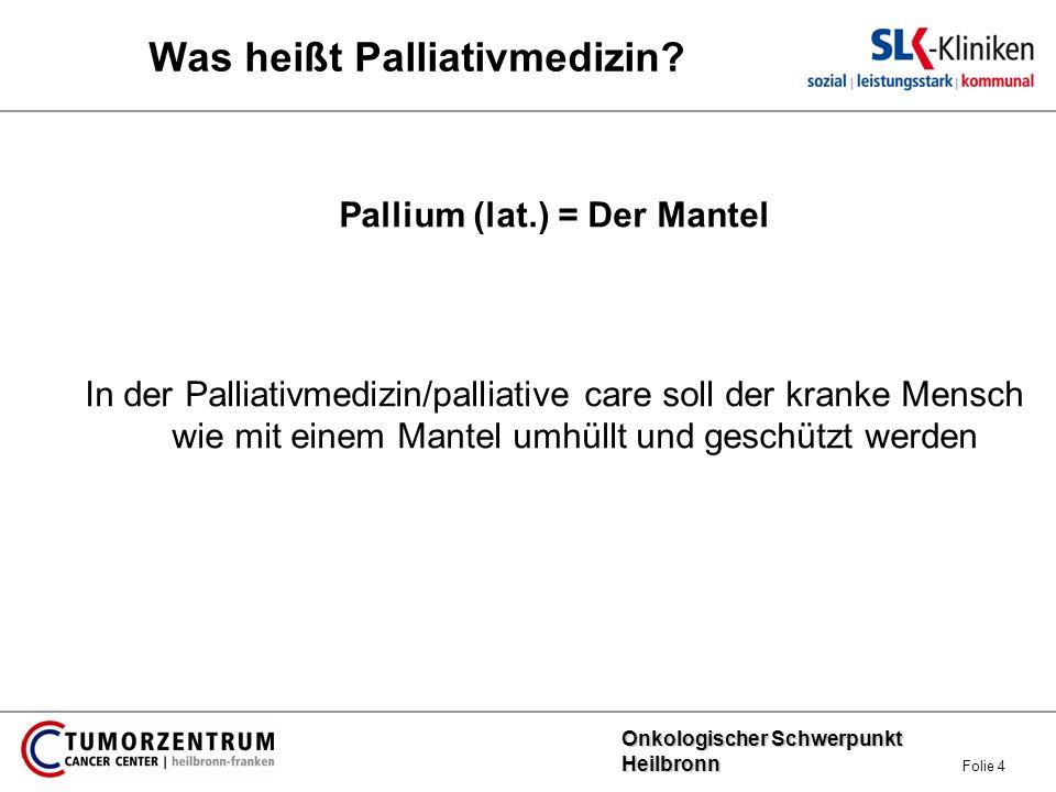 Onkologischer Schwerpunkt Heilbronn Onkologischer Schwerpunkt Heilbronn Folie 4 Was heißt Palliativmedizin? Pallium (lat.) = Der Mantel In der Palliat