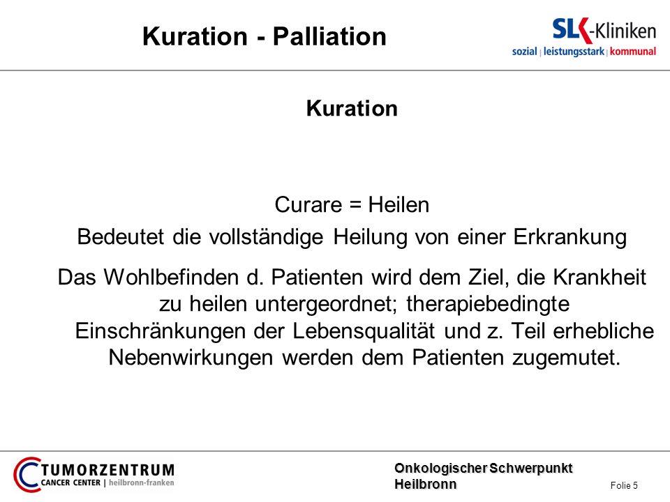 Onkologischer Schwerpunkt Heilbronn Onkologischer Schwerpunkt Heilbronn Folie 6 Kuration - Palliation Palliation Erhaltung einer möglichst hohen Lebenszufriedenheit und Funktionsfähigkeit, wenn keine Heilung mehr möglich ist.