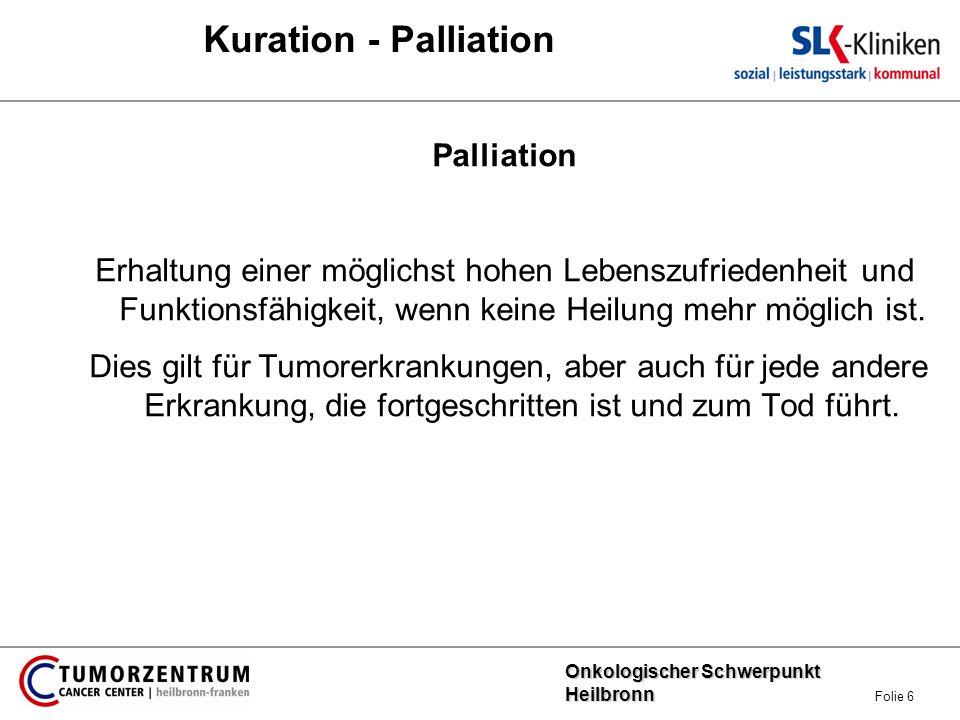 Onkologischer Schwerpunkt Heilbronn Onkologischer Schwerpunkt Heilbronn Folie 6 Kuration - Palliation Palliation Erhaltung einer möglichst hohen Leben