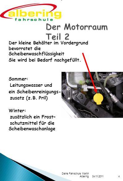 04.11.2011 Deine Fahrschule Martin Albering4 Der kleine Behälter im Vordergrund bevorratet die Scheibenwaschflüssigkeit Sie wird bei Bedarf nachgefüllt.