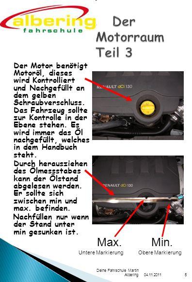 04.11.2011 Deine Fahrschule Martin Albering5 Der Motor benötigt Motoröl, dieses wird Kontrolliert und Nachgefüllt an dem gelben Schraubverschluss.
