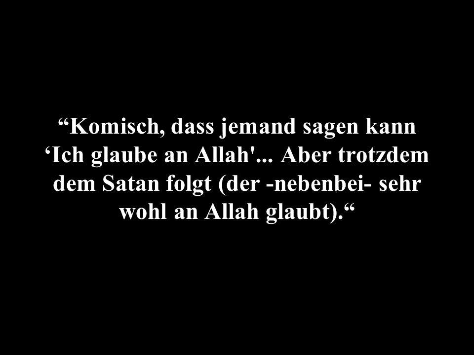 Komisch, dass jemand sagen kann Ich glaube an Allah'... Aber trotzdem dem Satan folgt (der -nebenbei- sehr wohl an Allah glaubt).