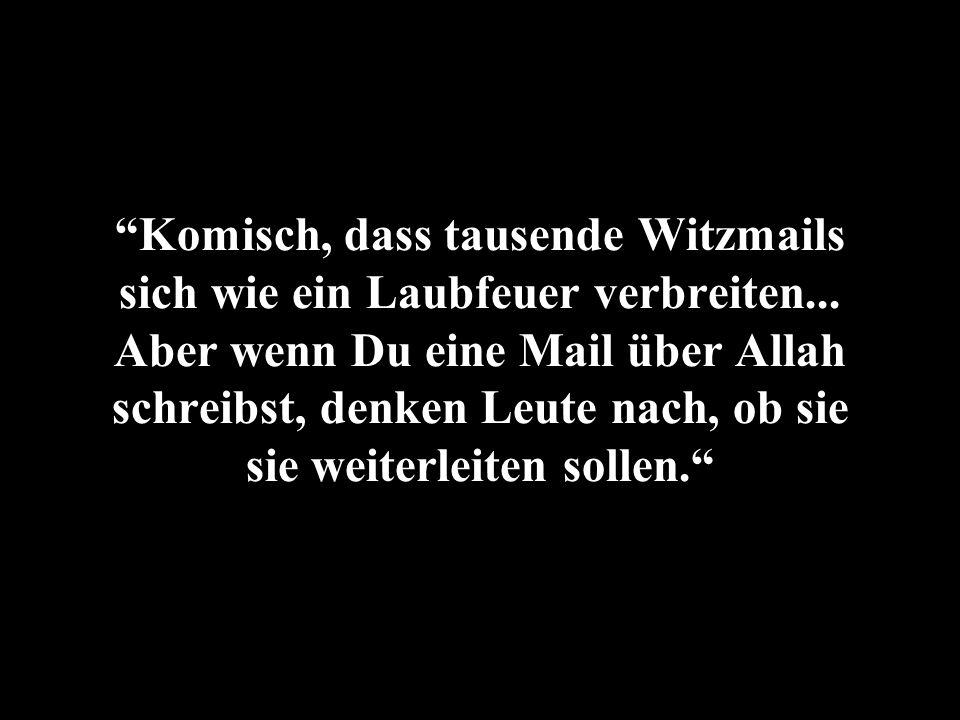 Komisch, dass tausende Witzmails sich wie ein Laubfeuer verbreiten... Aber wenn Du eine Mail über Allah schreibst, denken Leute nach, ob sie sie weite