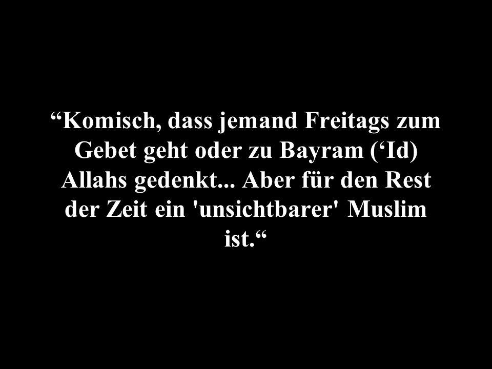 Komisch, dass jemand Freitags zum Gebet geht oder zu Bayram (Id) Allahs gedenkt... Aber für den Rest der Zeit ein 'unsichtbarer' Muslim ist.