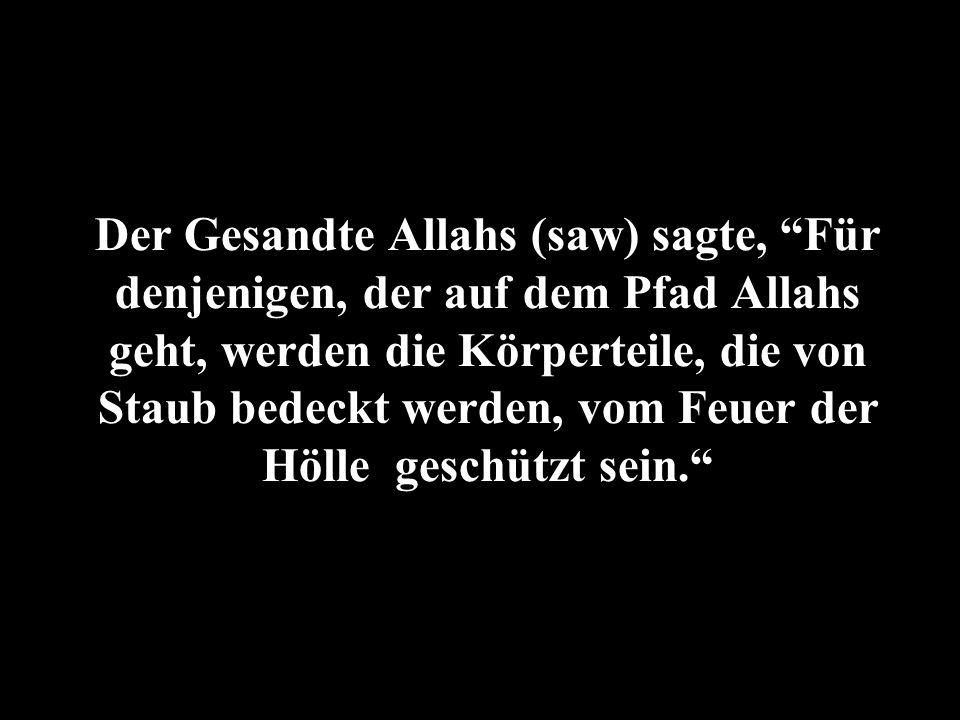 Der Gesandte Allahs (saw) sagte, Für denjenigen, der auf dem Pfad Allahs geht, werden die Körperteile, die von Staub bedeckt werden, vom Feuer der Höl