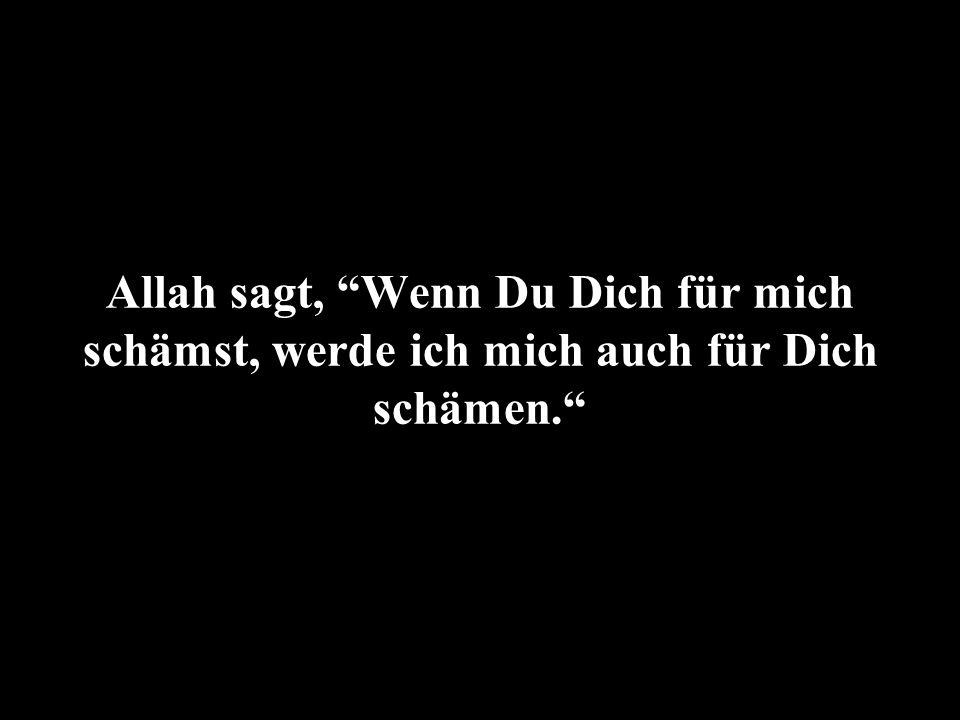 Allah sagt, Wenn Du Dich für mich schämst, werde ich mich auch für Dich schämen.