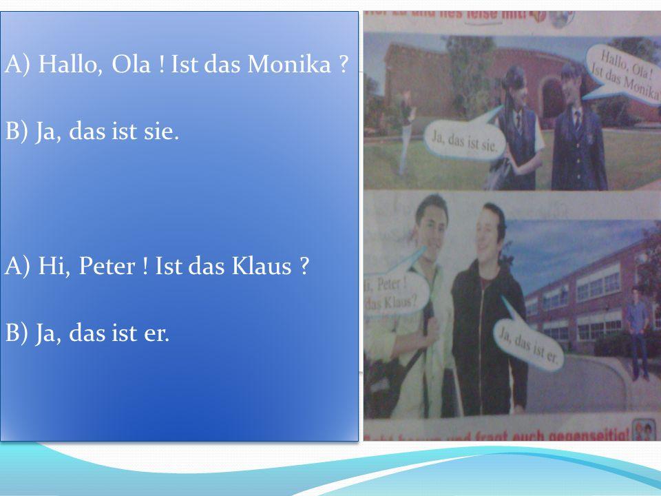 A) Hallo, Ola ! Ist das Monika ? B) Ja, das ist sie. A) Hi, Peter ! Ist das Klaus ? B) Ja, das ist er. A) Hallo, Ola ! Ist das Monika ? B) Ja, das ist