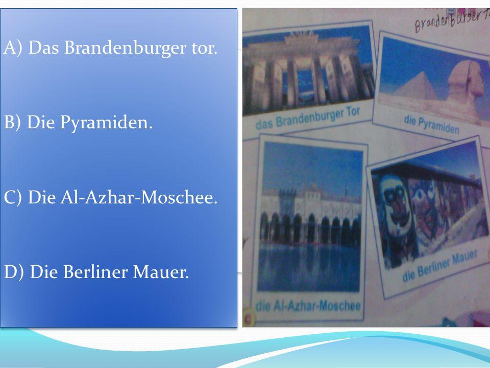 A) Das Brandenburger tor. B) Die Pyramiden. C) Die Al-Azhar-Moschee. D) Die Berliner Mauer. A) Das Brandenburger tor. B) Die Pyramiden. C) Die Al-Azha