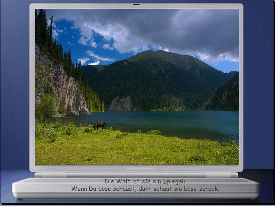 Die Welt ist wie ein Spiegel: Wenn Du böse schaust, dann schaut sie böse zurück.