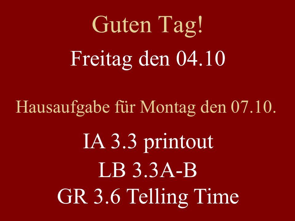 Guten Tag! Freitag den 04.10 Hausaufgabe für Montag den 07.10. IA 3.3 printout LB 3.3A-B GR 3.6 Telling Time