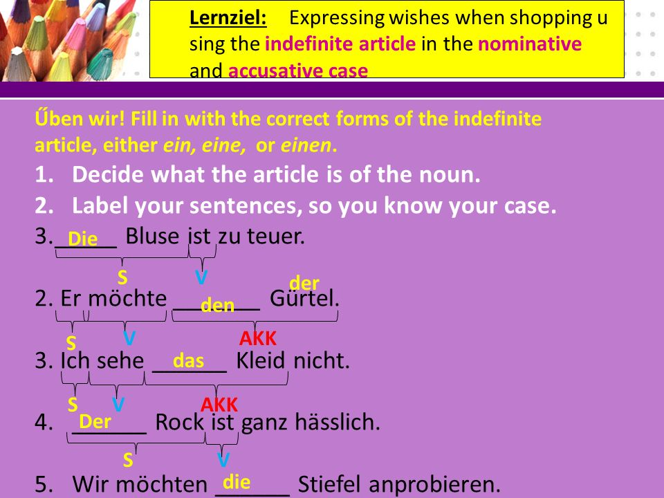 Űben wir. Fill in with the correct forms of the indefinite article, either ein, eine, or einen.