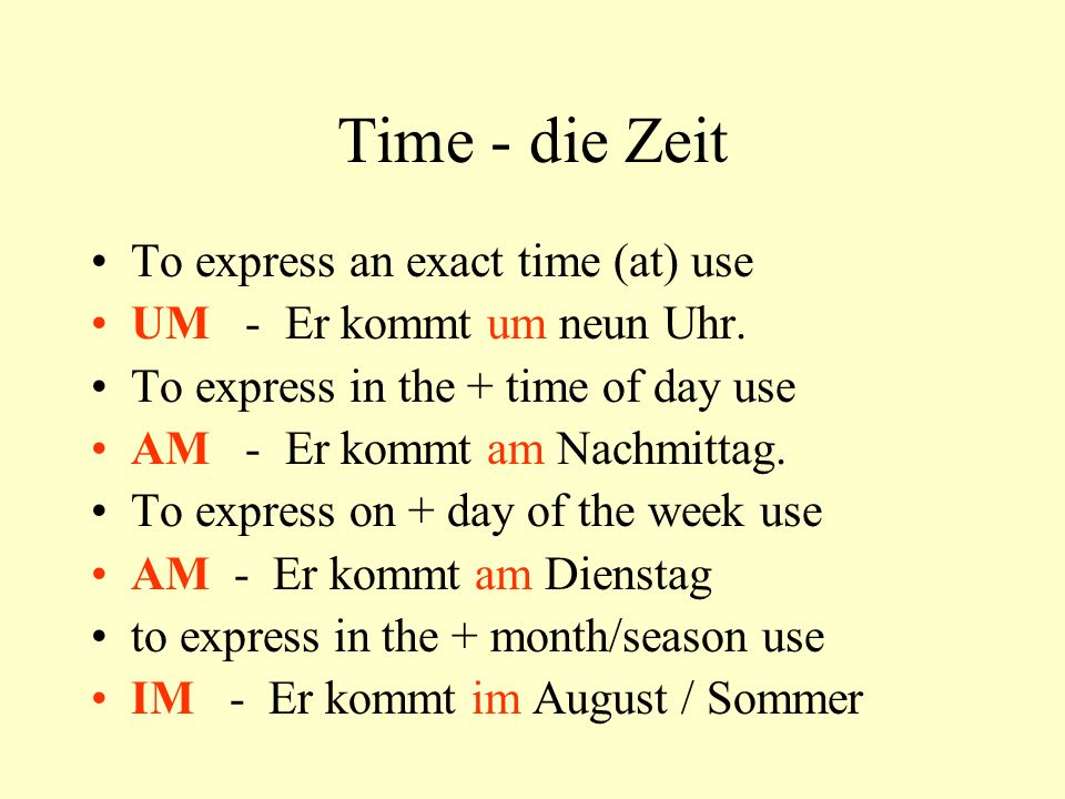 Time - die Zeit To express an exact time (at) use UM - Er kommt um neun Uhr. To express in the + time of day use AM - Er kommt am Nachmittag. To expre
