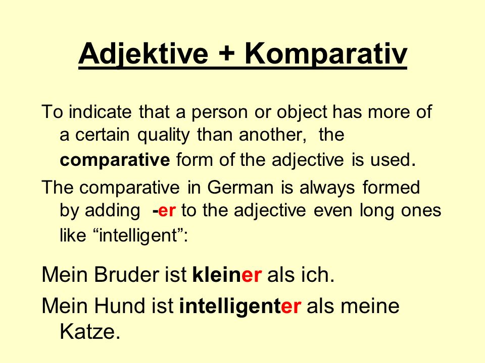 Adjektive + Komparativ To indicate that a person or object has more of a certain quality than another, the comparative form of the adjective is used.