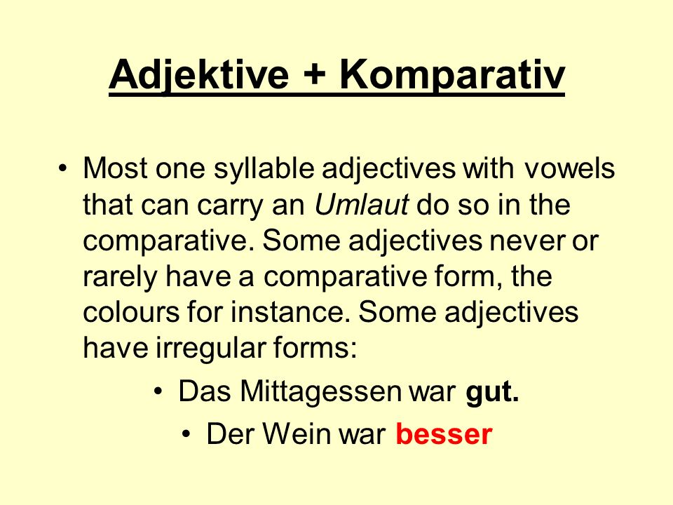 Adjektive + Komparativ Most one syllable adjectives with vowels that can carry an Umlaut do so in the comparative. Some adjectives never or rarely hav