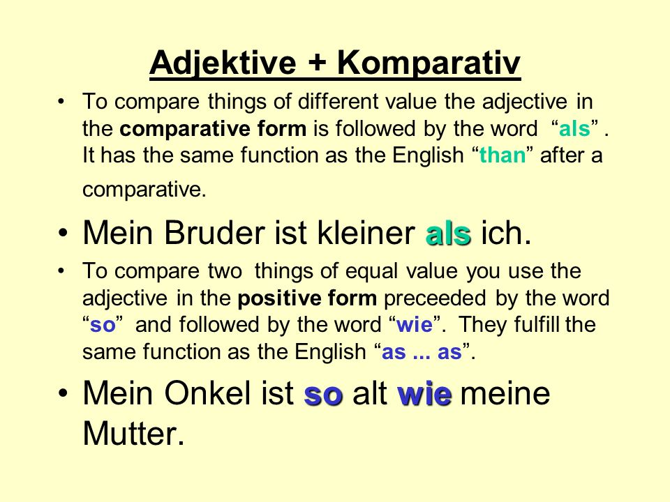 Adjektive + Komparativ To compare things of different value the adjective in the comparative form is followed by the word als. It has the same functio