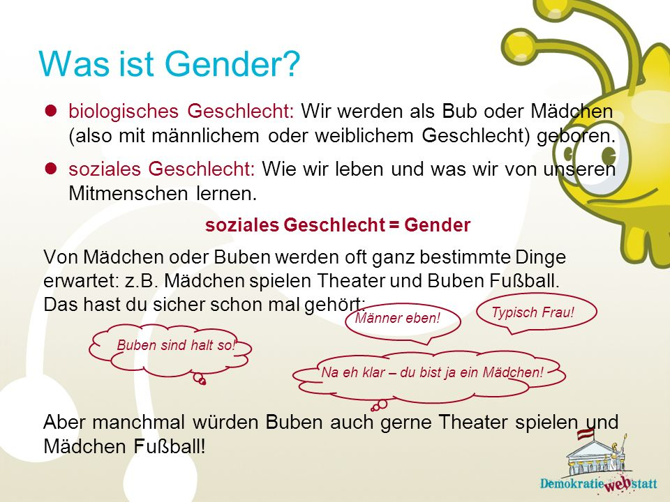 Was ist Gender? biologisches Geschlecht: Wir werden als Bub oder Mädchen (also mit männlichem oder weiblichem Geschlecht) geboren. soziales Geschlecht