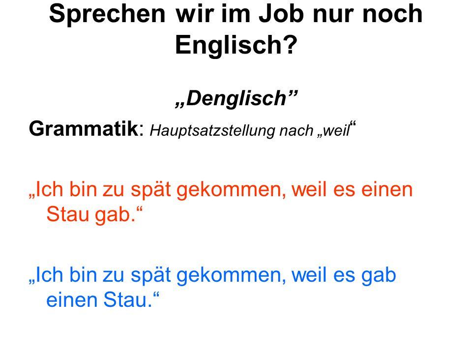 Sprechen wir im Job nur noch Englisch? Denglisch Grammatik: Hauptsatzstellung nach weil Ich bin zu spät gekommen, weil es einen Stau gab. Ich bin zu s