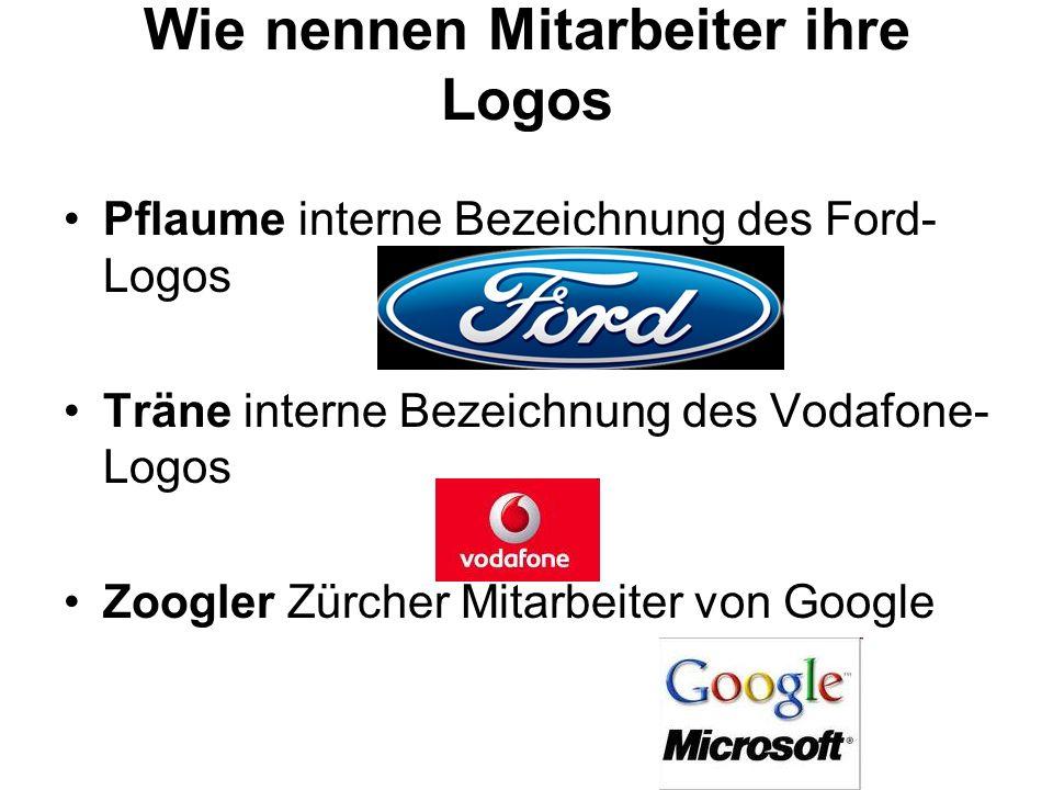 Wie nennen Mitarbeiter ihre Logos Pflaume interne Bezeichnung des Ford- Logos Träne interne Bezeichnung des Vodafone- Logos Zoogler Zürcher Mitarbeite