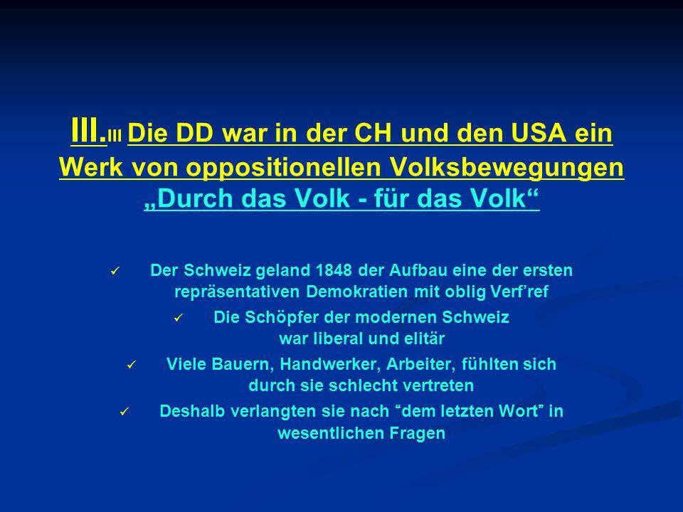 III. III Die DD war in der CH und den USA ein Werk von oppositionellen Volksbewegungen Durch das Volk - für das Volk Der Schweiz geland 1848 der Aufba
