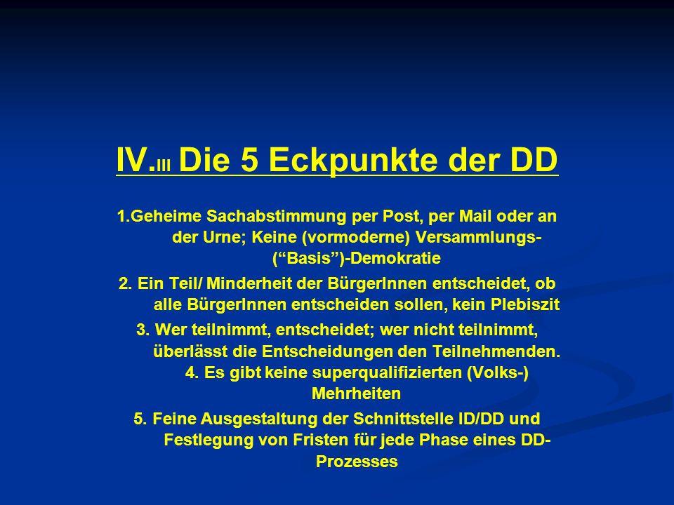 IV. III Die 5 Eckpunkte der DD 1.Geheime Sachabstimmung per Post, per Mail oder an der Urne; Keine (vormoderne) Versammlungs- (Basis)-Demokratie 2. Ei