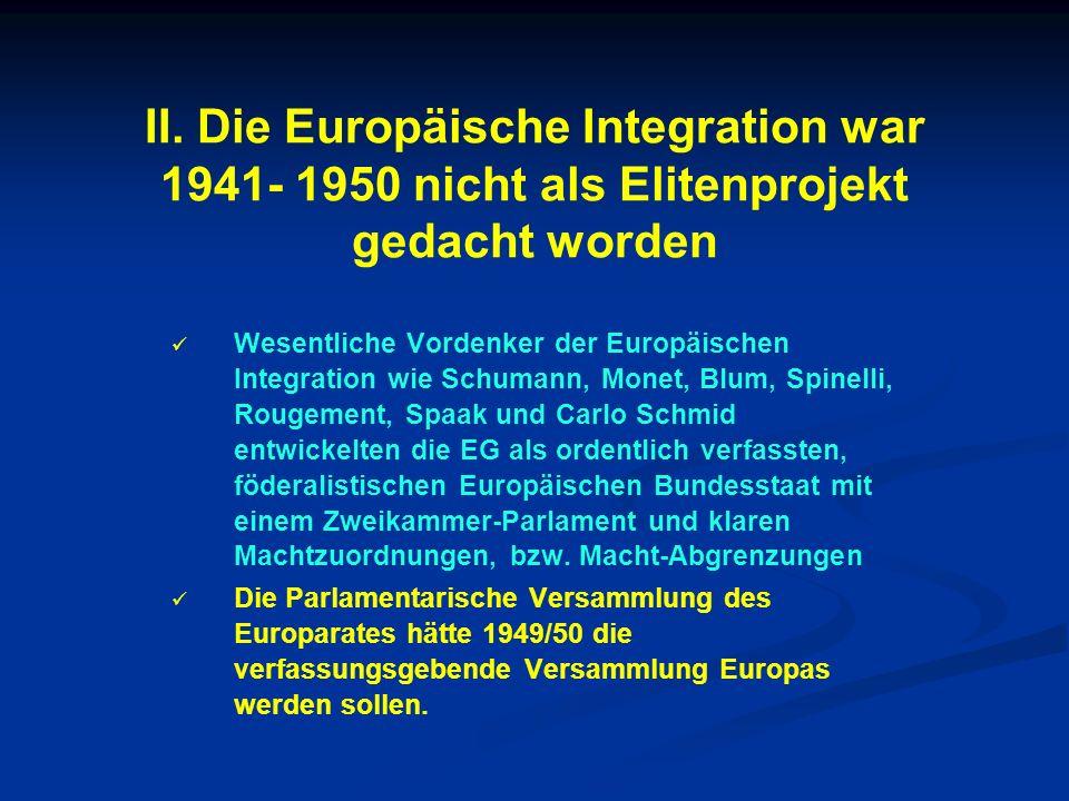 II. Die Europäische Integration war 1941- 1950 nicht als Elitenprojekt gedacht worden Wesentliche Vordenker der Europäischen Integration wie Schumann,