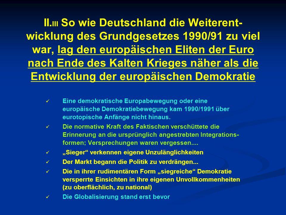 II. III So wie Deutschland die Weiterent- wicklung des Grundgesetzes 1990/91 zu viel war, lag den europäischen Eliten der Euro nach Ende des Kalten Kr