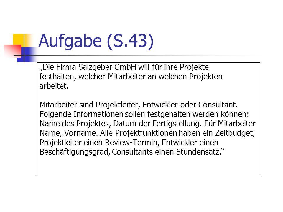 Aufgabe (S.43) Die Firma Salzgeber GmbH will für ihre Projekte festhalten, welcher Mitarbeiter an welchen Projekten arbeitet. Mitarbeiter sind Projekt