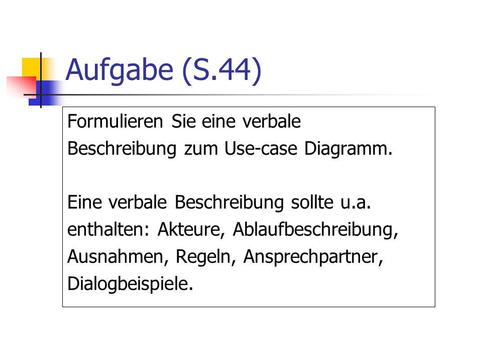 Aufgabe (S.44) Formulieren Sie eine verbale Beschreibung zum Use-case Diagramm. Eine verbale Beschreibung sollte u.a. enthalten: Akteure, Ablaufbeschr