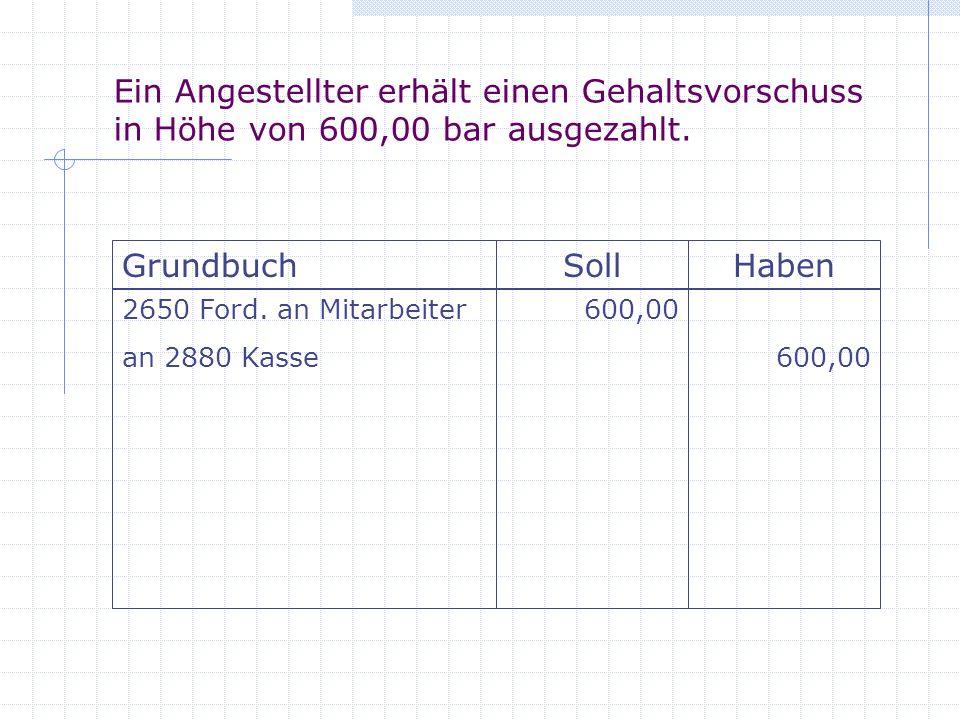Bei der folgenden Gehaltszahlung wird ein Vorschuss in Höhe von 200,00 verrechnet: Bruttogehälter 13.800,00; Steuern 1.940,00; Sozialversicherung 2.760,00 GrundbuchSollHaben 6300 Gehälter an 2800 Bank an 2650 Ford.