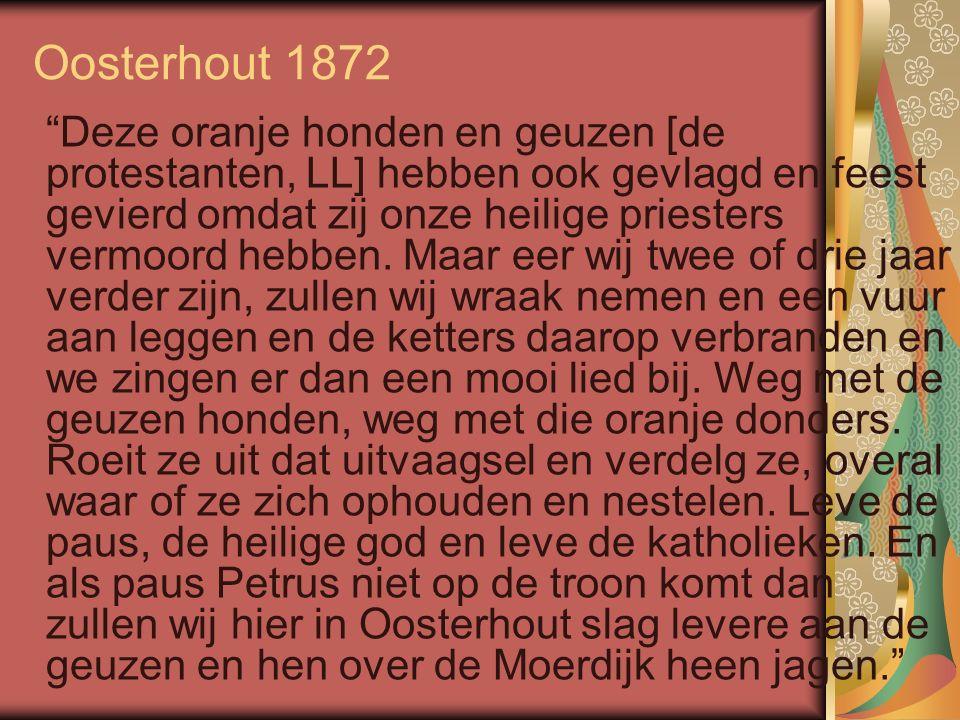 Oosterhout 1872 Deze oranje honden en geuzen [de protestanten, LL] hebben ook gevlagd en feest gevierd omdat zij onze heilige priesters vermoord hebben.
