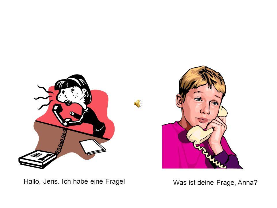 Hallo, Jens. Ich habe eine Frage! Was ist deine Frage, Anna?